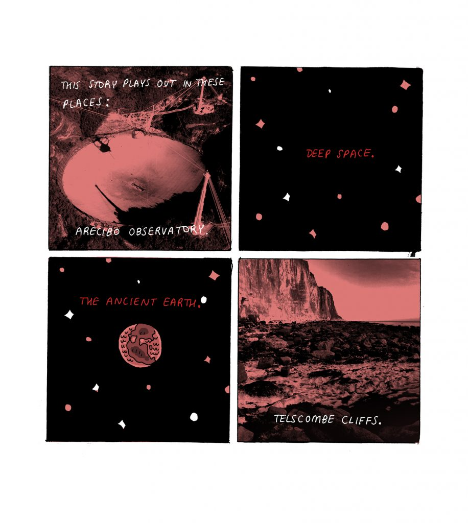 "A 4 panel comic strip in pink, red, black and white. In panel 1 there is a monotone photographic image of the Arecibo Observatory. The words, overlaid in white read; ""This story plays out in these places: Arecibo Observatory"". In panel 2 there is a drawing of Space with pink, white and red stars. The words, in red read ""Deep Space"". In panel 3 there is a drawing of the earth in tones of pink. Red words read, ""The ancient Earth"". In panel 4 there is a monotone photograph of a beach and some cliffs. The words in white, ""Telscombe Cliffs""."