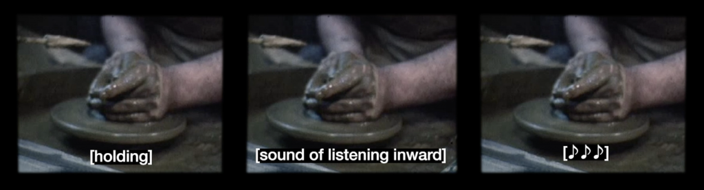 Screen capture of video with white font subtitle with black background. All 3 stills of video from videos are identical and are placed side by side. They are coloured images of clay covered hands shaping pottery on a wheel. These images have different subtitles. On the left video it reads [holding], middle video reads [sound of listening inward], the right video reads [♪♪♪].